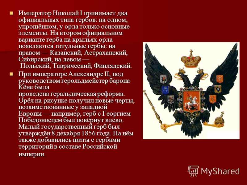Император Николай I принимает два официальных типа гербов: на одном, упрощённом, у орла только основные элементы. На втором официальном варианте герба на крыльях орла появляются титульные гербы: на правом Казанский, Астраханский, Сибирский, на левом