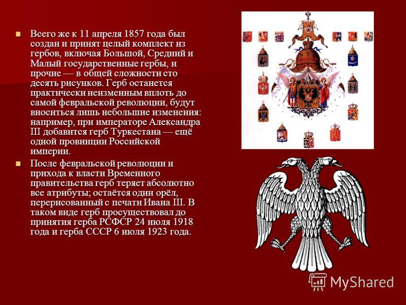 Всего же к 11 апреля 1857 года был создан и принят целый комплект из гербов, включая Большой, Средний и Малый государственные гербы, и прочие в общей сложности сто десять рисунков. Герб останется практически неизменным вплоть до самой февральской рев