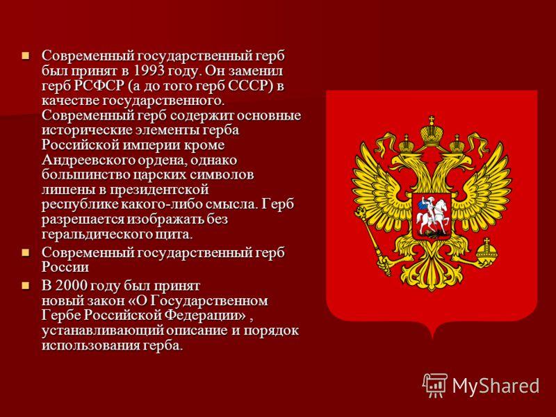 Современный государственный герб был принят в 1993 году. Он заменил герб РСФСР (а до того герб СССР) в качестве государственного. Современный герб содержит основные исторические элементы герба Российской империи кроме Андреевского ордена, однако боль
