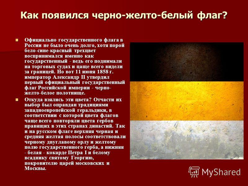 Как появился черно-желто-белый флаг? Официально государственного флага в России не было очень долго, хотя порой бело-сине-красный трехцвет воспринимался именно как государственный - ведь его поднимали на торговых судах и цаще всего видели за границей