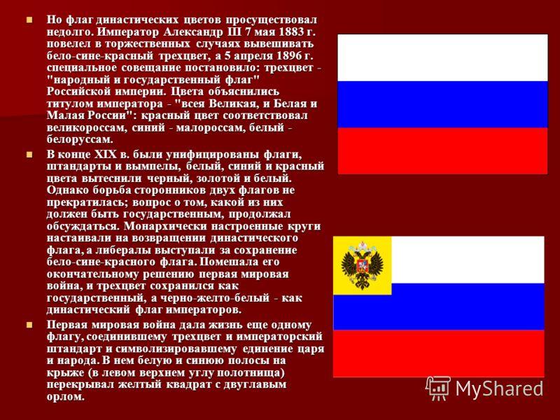 Но флаг династических цветов просуществовал недолго. Император Александр III 7 мая 1883 г. повелел в торжественных случаях вывешивать бело-сине-красный трехцвет, а 5 апреля 1896 г. специальное совещание постановило: трехцвет -