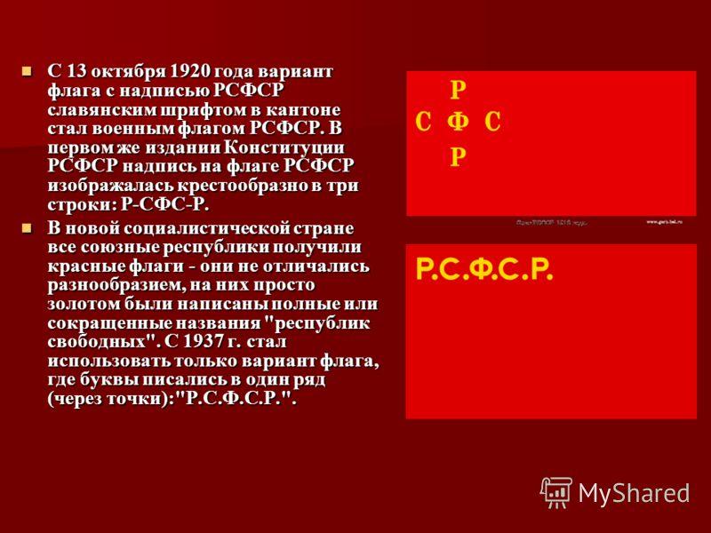 С 13 октября 1920 года вариант флага с надписью РСФСР славянским шрифтом в кантоне стал военным флагом РСФСР. В первом же издании Конституции РСФСР надпись на флаге РСФСР изображалась крестообразно в три строки: Р-СФС-Р. С 13 октября 1920 года вариан
