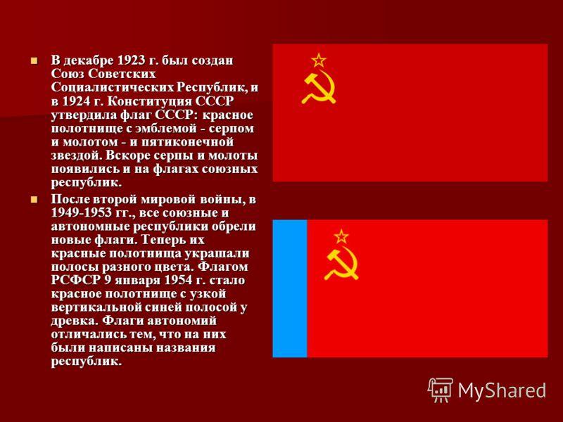 В декабре 1923 г. был создан Союз Советских Социалистических Республик, и в 1924 г. Конституция СССР утвердила флаг СССР: красное полотнище с эмблемой - серпом и молотом - и пятиконечной звездой. Вскоре серпы и молоты появились и на флагах союзных ре