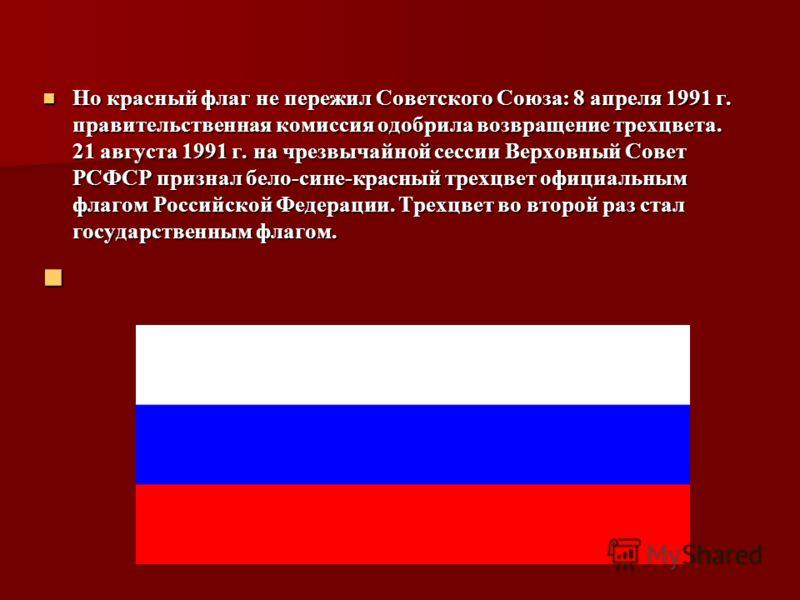 Но красный флаг не пережил Советского Союза: 8 апреля 1991 г. правительственная комиссия одобрила возвращение трехцвета. 21 августа 1991 г. на чрезвычайной сессии Верховный Совет РСФСР признал бело-сине-красный трехцвет официальным флагом Российской