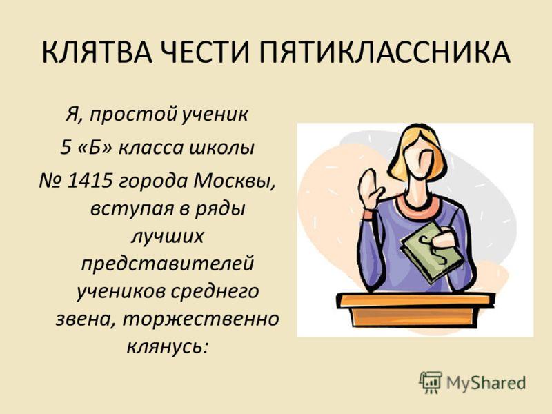 КЛЯТВА ЧЕСТИ ПЯТИКЛАССНИКА Я, простой ученик 5 «Б» класса школы 1415 города Москвы, вступая в ряды лучших представителей учеников среднего звена, торжественно клянусь: