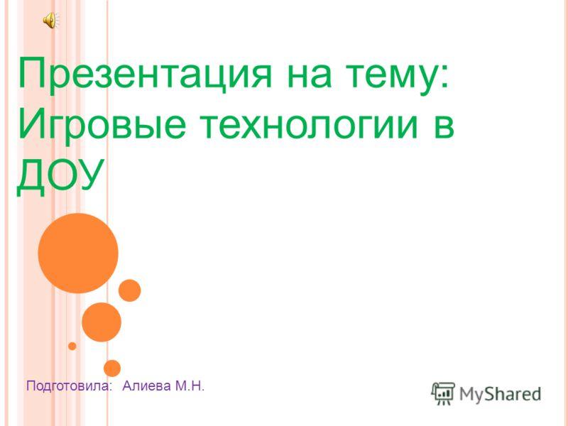 Презентация на тему: Игровые технологии в ДОУ Подготовила: Алиева М.Н.