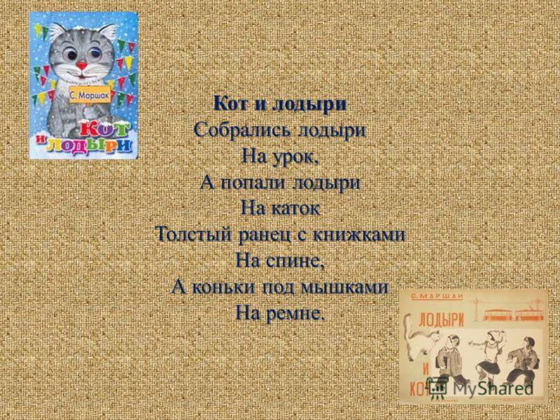 Кот и лодыри Собрались лодыри На урок, А попали лодыри На каток Толстый ранец с книжками На спине, А коньки под мышками На ремне.