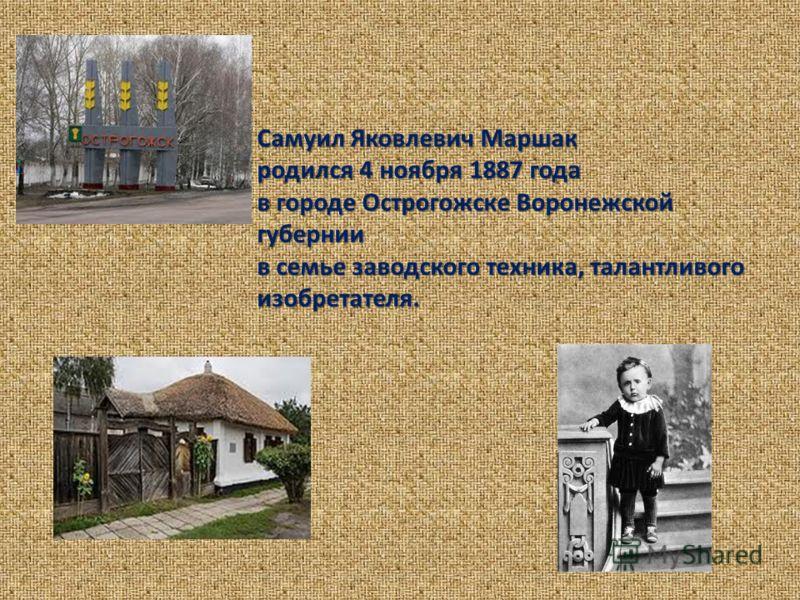 Самуил Яковлевич Маршак родился 4 ноября 1887 года в городе Острогожске Воронежской губернии в семье заводского техника, талантливого изобретателя.