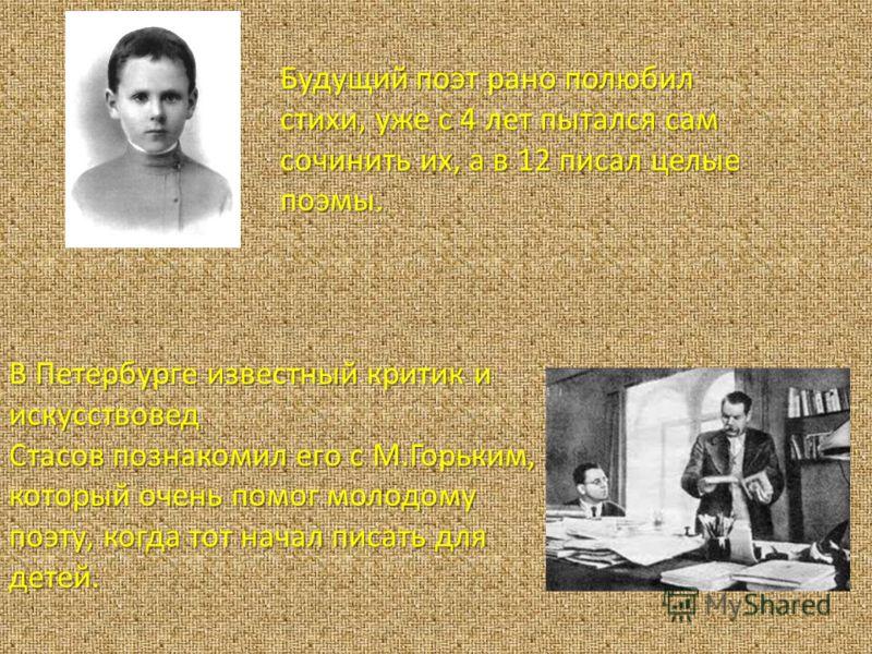 В Петербурге известный критик и искусствовед Стасов познакомил его с М.Горьким, который очень помог молодому поэту, когда тот начал писать для детей. Будущий поэт рано полюбил стихи, уже с 4 лет пытался сам сочинить их, а в 12 писал целые поэмы.