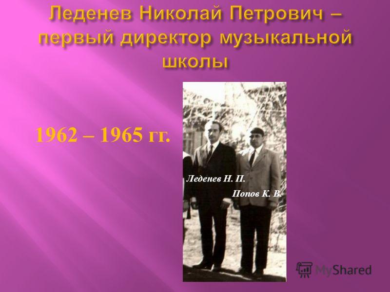 1962 – 1965 гг. Леденев Н. П. Попов К. В.