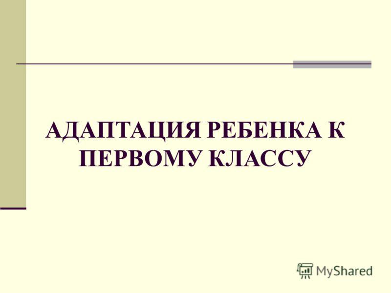 АДАПТАЦИЯ РЕБЕНКА К ПЕРВОМУ КЛАССУ