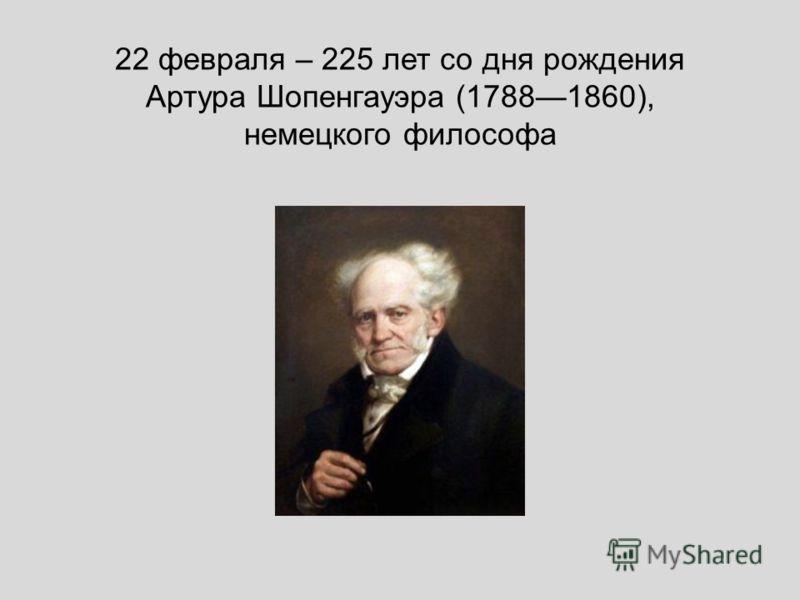 22 февраля – 225 лет со дня рождения Артура Шопенгауэра (17881860), немецкого философа