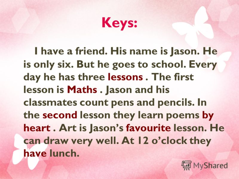 Keys: I have a friend. His name is Jason. He is only six. But he goes to school. Every day he has three lessons. The first lesson is Maths. Jason and his classmates count pens and pencils. In the second lesson they learn poems by heart. Art is Jasons