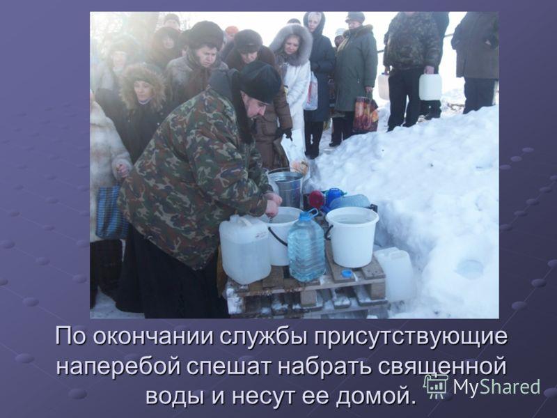 По окончании службы присутствующие наперебой спешат набрать священной воды и несут ее домой.