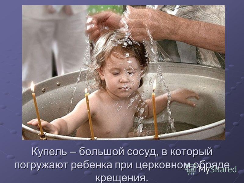 Купель – большой сосуд, в который погружают ребенка при церковном обряде крещения.