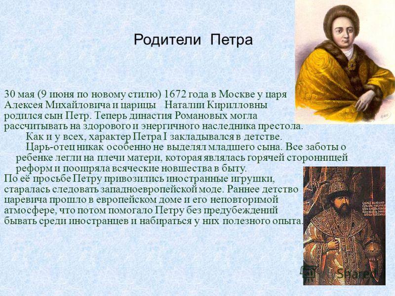 Родители Петра 30 мая (9 июня по новому стилю) 1672 года в Москве у царя Алексея Михайловича и царицы Наталии Кирилловны родился сын Петр. Теперь династия Романовых могла рассчитывать на здорового и энергичного наследника престола. Как и у всех, хара