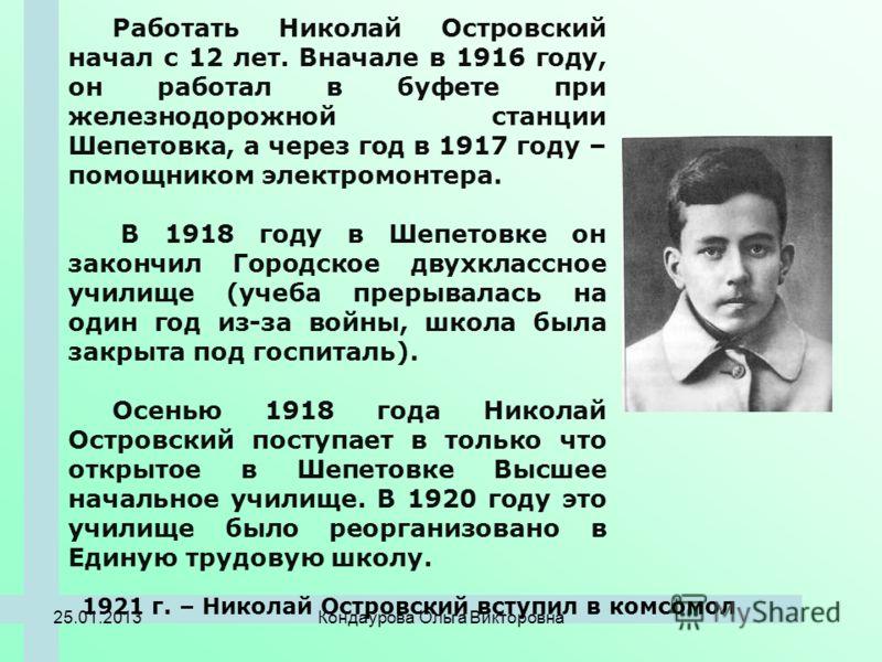 Работать Николай Островский начал с 12 лет. Вначале в 1916 году, он работал в буфете при железнодорожной станции Шепетовка, а через год в 1917 году – помощником электромонтера. В 1918 году в Шепетовке он закончил Городское двухклассное училище (учеба