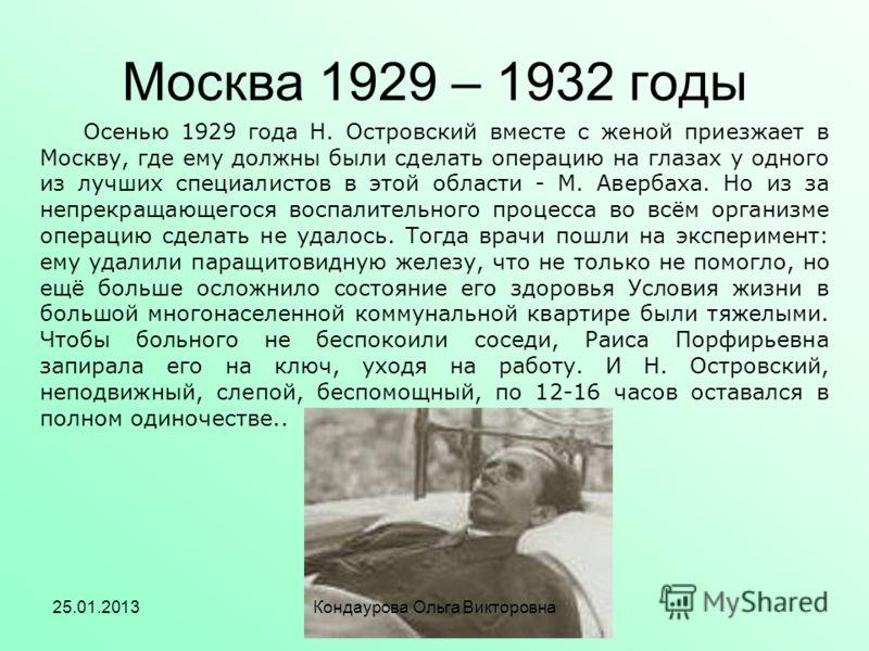 Москва 1929 – 1932 годы Осенью 1929 года Н. Островский вместе с женой приезжает в Москву, где ему должны были сделать операцию на глазах у одного из лучших специалистов в этой области - М. Авербаха. Но из за непрекращающегося воспалительного процесса