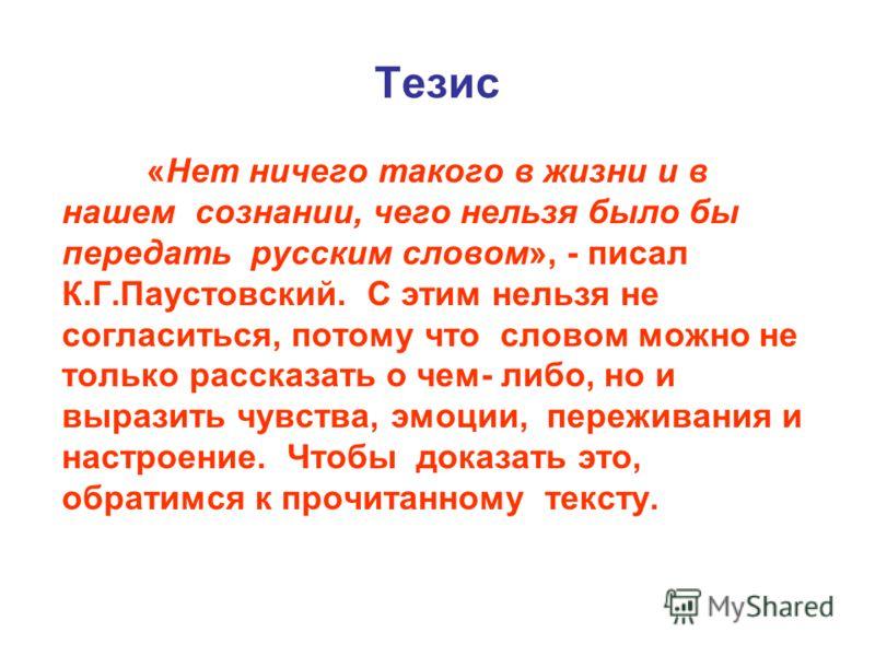 Тезис «Нет ничего такого в жизни и в нашем сознании, чего нельзя было бы передать русским словом», - писал К.Г.Паустовский. С этим нельзя не согласиться, потому что словом можно не только рассказать о чем- либо, но и выразить чувства, эмоции, пережив