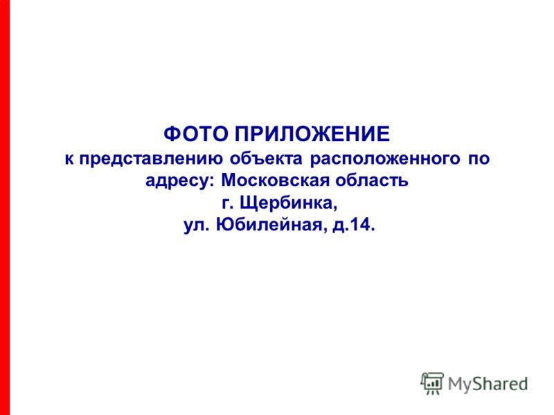 ФОТО ПРИЛОЖЕНИЕ к представлению объекта расположенного по адресу: Московская область г. Щербинка, ул. Юбилейная, д.14.