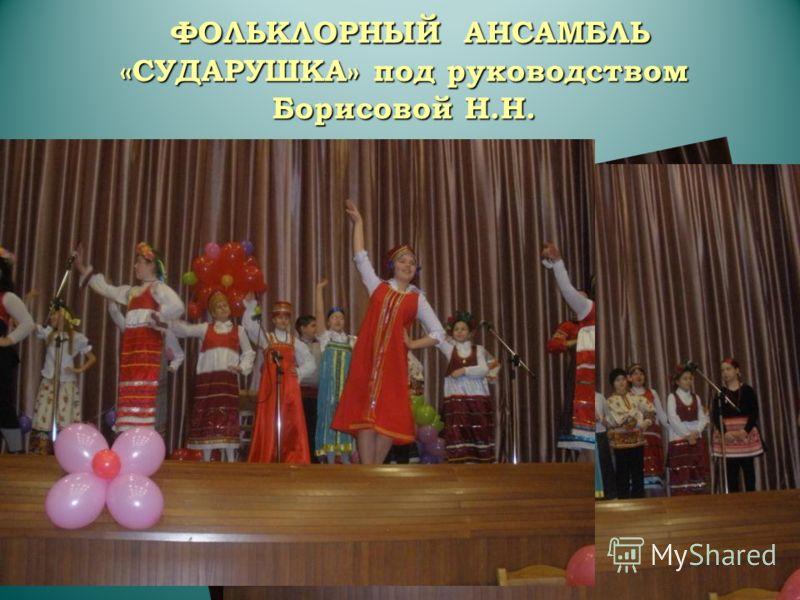 ФОЛЬКЛОРНЫЙ АНСАМБЛЬ «СУДАРУШКА» под руководством Борисовой Н.Н.