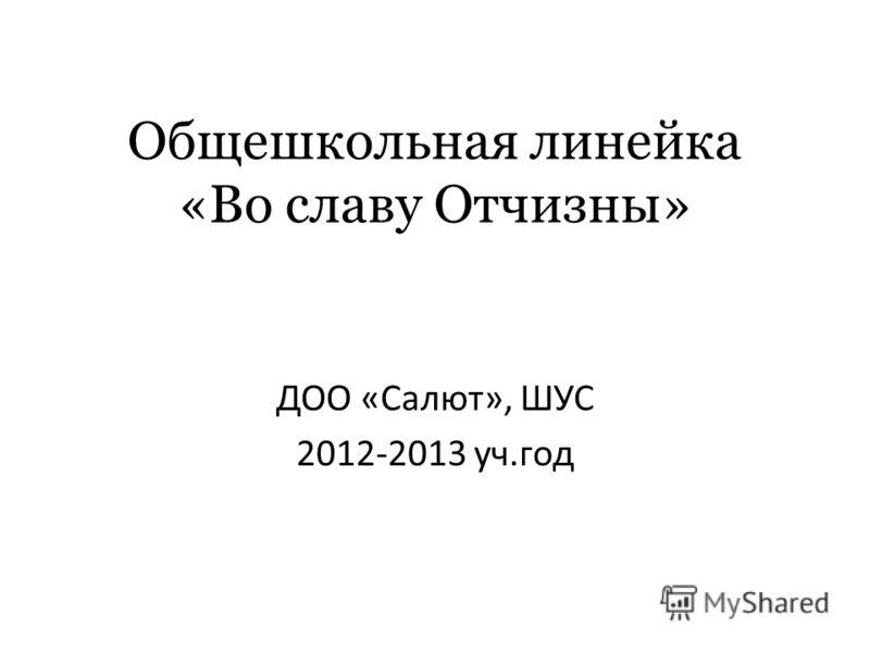 Общешкольная линейка «Во славу Отчизны» ДОО «Салют», ШУС 2012-2013 уч.год