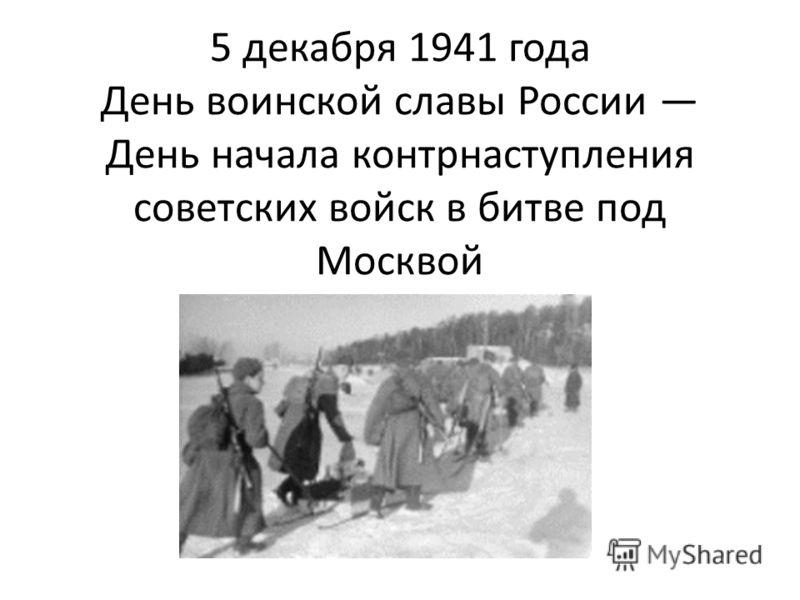 5 декабря 1941 года День воинской славы России День начала контрнаступления советских войск в битве под Москвой