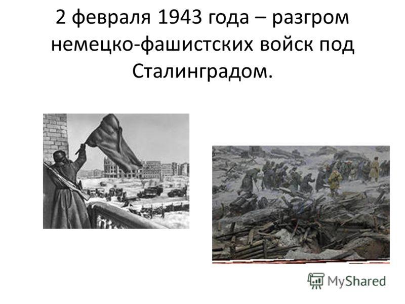 2 февраля 1943 года – разгром немецко-фашистских войск под Сталинградом.