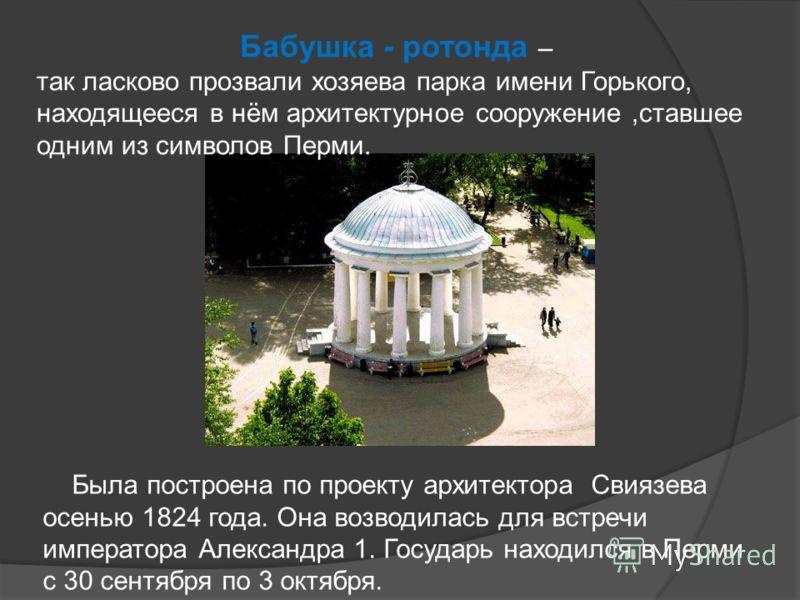 Бабушка - ротонда – так ласково прозвали хозяева парка имени Горького, находящееся в нём архитектурное сооружение,ставшее одним из символов Перми. Была построена по проекту архитектора Свиязева осенью 1824 года. Она возводилась для встречи императора