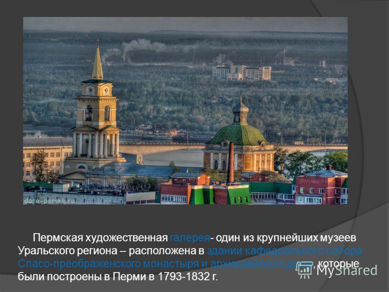 Пермская художественная галерея- один из крупнейших музеев Уральского региона – расположена в здании кафедрального собора Спасо-преображенского монастыря и архиерейского дома, которые были построены в Перми в 1793-1832 г.