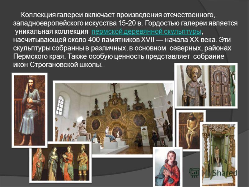 Коллекция галереи включает произведения отечественного, западноевропейского искусства 15-20 в. Гордостью галереи является уникальная коллекция пермской деревянной скульптуры, насчитывающей около 400 памятников XVII начала XX века. Эти скульптуры собр