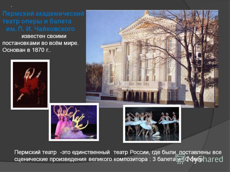 Пермский академический театр оперы и балета им. П. И. Чайковского известен своими постановками во всём мире. Основан в 1870 г... Пермский театр -это единственный театр России, где были поставлены все сценические произведения великого композитора : 3
