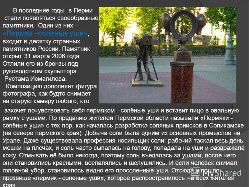 В последние годы в Перми стали появляться своеобразные памятники. Один из них – «Пермяк –солёные уши», входит в десятку странных памятников России. Памятник открыт 31 марта 2006 года. Отлили его из бронзы под руководством скульптора Рустама Исмагилов
