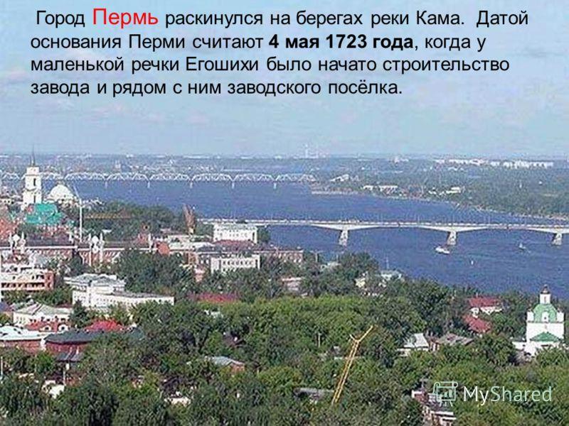 Город Пермь раскинулся на берегах реки Кама. Датой основания Перми считают 4 мая 1723 года, когда у маленькой речки Егошихи было начато строительство завода и рядом с ним заводского посёлка.
