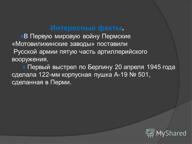 Интересные факты. В Первую мировую войну Пермские «Мотовилихинские заводы» поставили Русской армии пятую часть артиллерийского вооружения. Первый выстрел по Берлину 20 апреля 1945 года сделала 122-мм корпусная пушка А-19 501, сделанная в Перми.