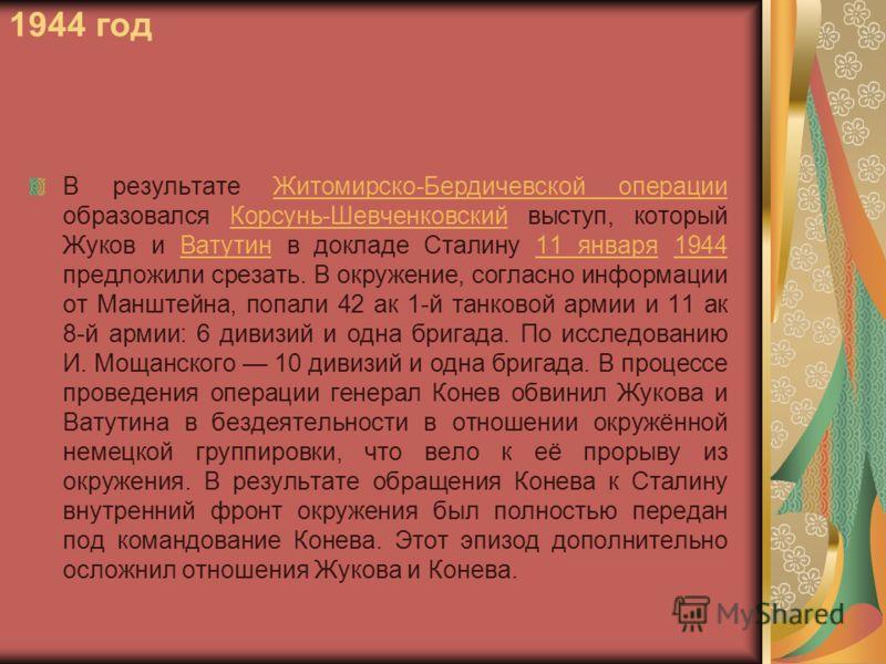 1944 год В результате Житомирско-Бердичевской операции образовался Корсунь-Шевченковский выступ, который Жуков и Ватутин в докладе Сталину 11 января 1944 предложили срезать. В окружение, согласно информации от Манштейна, попали 42 ак 1-й танковой арм