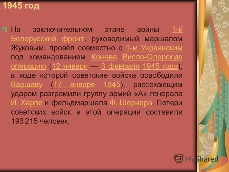 1945 год На заключительном этапе войны 1-й Белорусский фронт, руководимый маршалом Жуковым, провёл совместно с 1-м Украинским под командованием Конева Висло-Одерскую операцию (12 января 3 февраля 1945 года), в ходе которой советские войска освободили