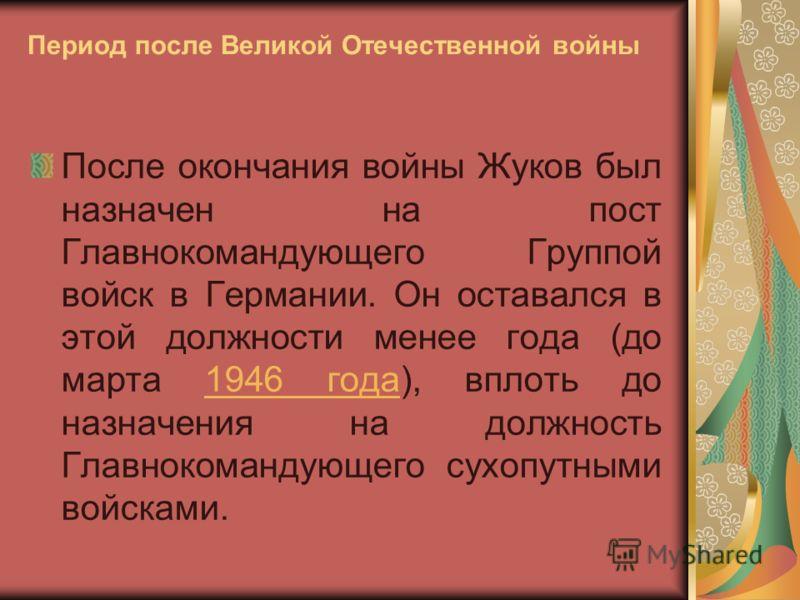 Период после Великой Отечественной войны После окончания войны Жуков был назначен на пост Главнокомандующего Группой войск в Германии. Он оставался в этой должности менее года (до марта 1946 года), вплоть до назначения на должность Главнокомандующего