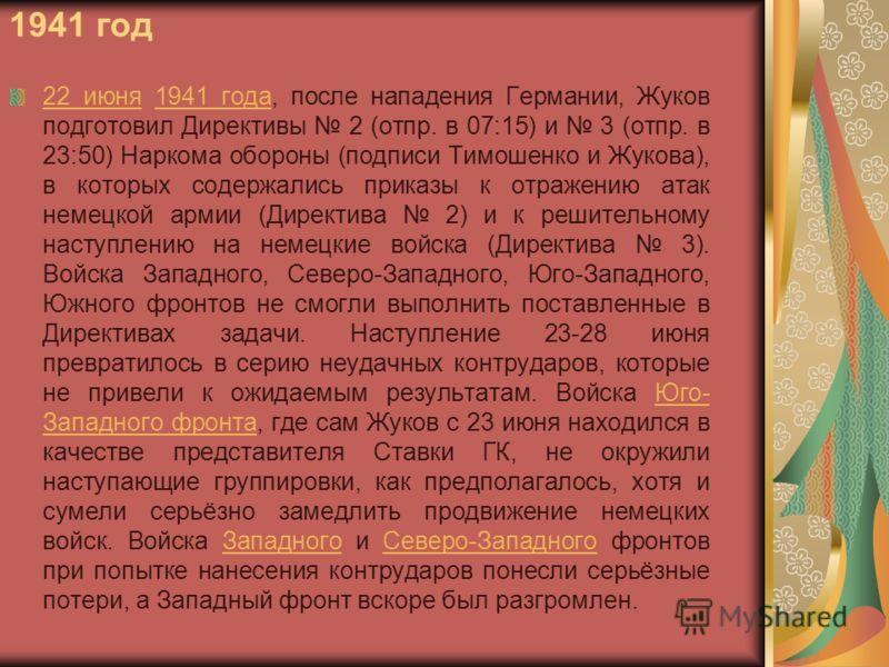 1941 год 22 июня22 июня 1941 года, после нападения Германии, Жуков подготовил Директивы 2 (отпр. в 07:15) и 3 (отпр. в 23:50) Наркома обороны (подписи Тимошенко и Жукова), в которых содержались приказы к отражению атак немецкой армии (Директива 2) и