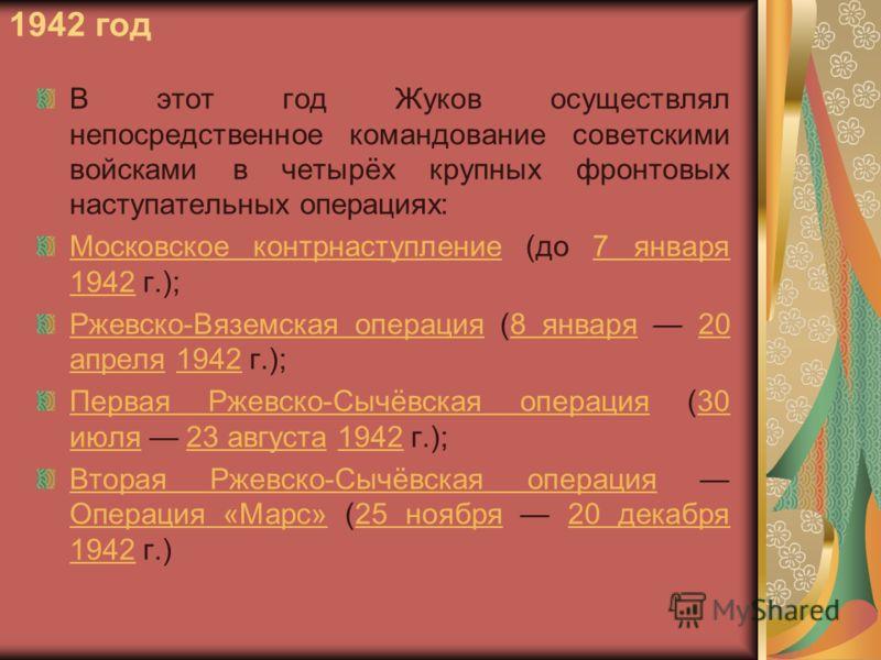 1942 год В этот год Жуков осуществлял непосредственное командование советскими войсками в четырёх крупных фронтовых наступательных операциях: Московское контрнаступлениеМосковское контрнаступление (до 7 января 1942 г.);7 января 1942 Ржевско-Вяземская
