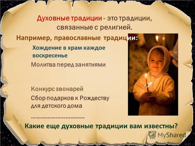 Духовные традиции - это традиции, связанные с религией. Молитва перед занятиями Хождение в храм каждое воскресенье Конкурс звонарей Сбор подарков к Рождеству для детского дома Какие еще духовные традиции вам известны? Например, православные традиции: