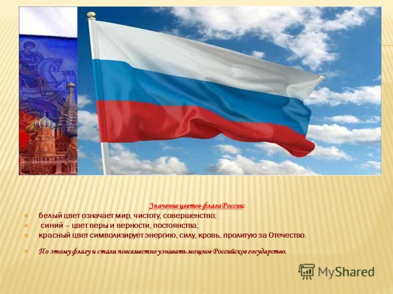Значение цветов флага России: белый цвет означает мир, чистоту, совершенство; синий – цвет веры и верности, постоянства; красный цвет символизирует энергию, силу, кровь, пролитую за Отечество. По этому флагу и стали повсеместно узнавать мощное Россий