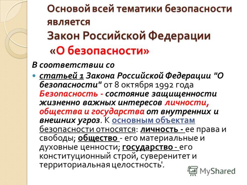 Основой всей тематики безопасности является Закон Российской Федерации « О безопасности » В соответствии со статьей 1 Закона Российской Федерации