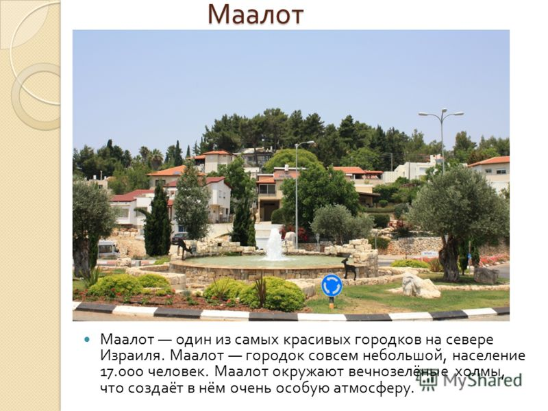 Маалот Маалот один из самых красивых городков на севере Израиля. Маалот городок совсем небольшой, население 17.000 человек. Маалот окружают вечнозелёные холмы, что создаёт в нём очень особую атмосферу.