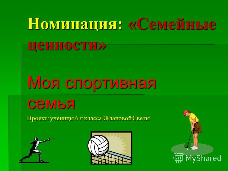Номинация: «Семейные ценности» Моя спортивная семья Проект: ученицы 6 г класса Ждановой Светы