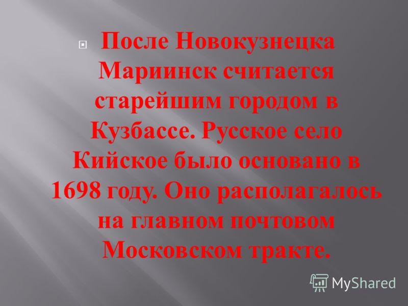 После Новокузнецка Мариинск считается старейшим городом в Кузбассе. Русское село Кийское было основано в 1698 году. Оно располагалось на главном почтовом Московском тракте.