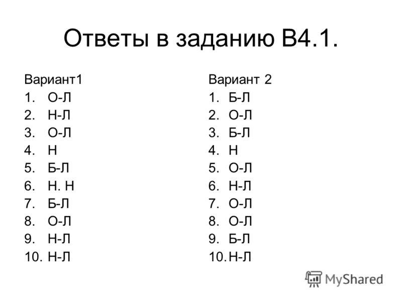 Ответы в заданию В4.1. Вариант1 1.О-Л 2.Н-Л 3.О-Л 4.Н 5.Б-Л 6.Н. Н 7.Б-Л 8.О-Л 9.Н-Л 10.Н-Л Вариант 2 1.Б-Л 2.О-Л 3.Б-Л 4.Н 5.О-Л 6.Н-Л 7.О-Л 8.О-Л 9.Б-Л 10.Н-Л