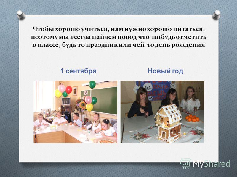 Чтобы хорошо учиться, нам нужно хорошо питаться, поэтому мы всегда найдем повод что-нибудь отметить в классе, будь то праздник или чей-то день рождения 1 сентября Новый год