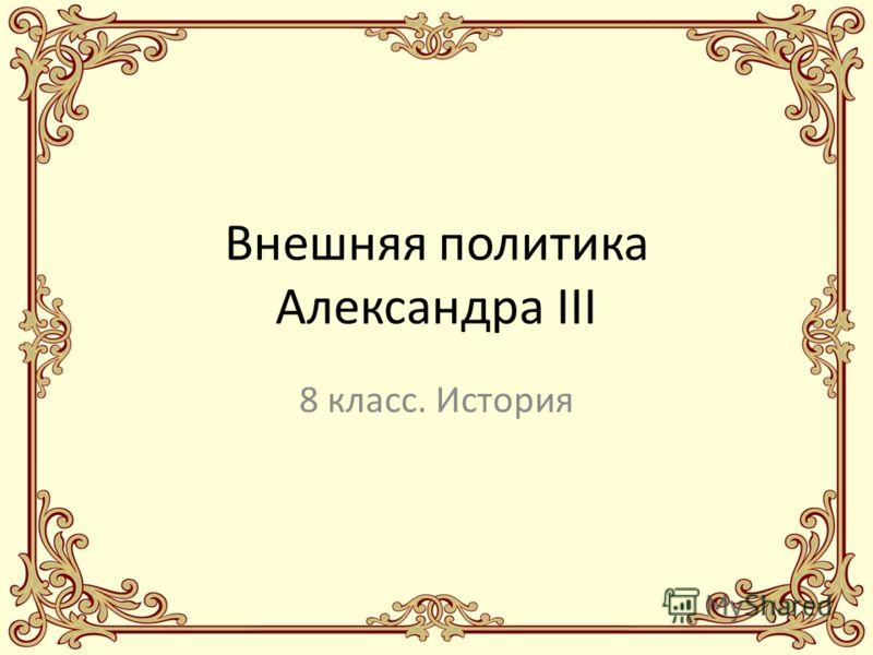 Внешняя политика Александра III 8 класс. История