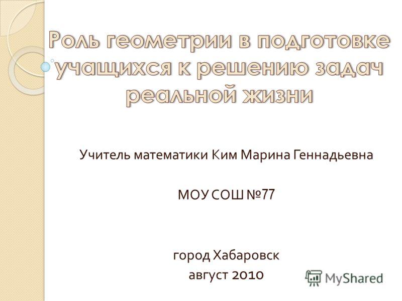 Учитель математики Ким Марина Геннадьевна МОУ СОШ 77 город Хабаровск август 2010
